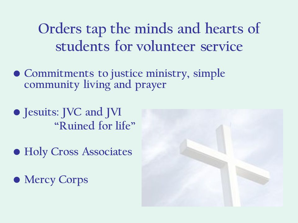 Orders tap the minds and hearts of students for volunteer service Commitments to justice ministry, simple community living and prayer Jesuits: JVC and JVI Ruined for life Holy Cross Associates Mercy Corps