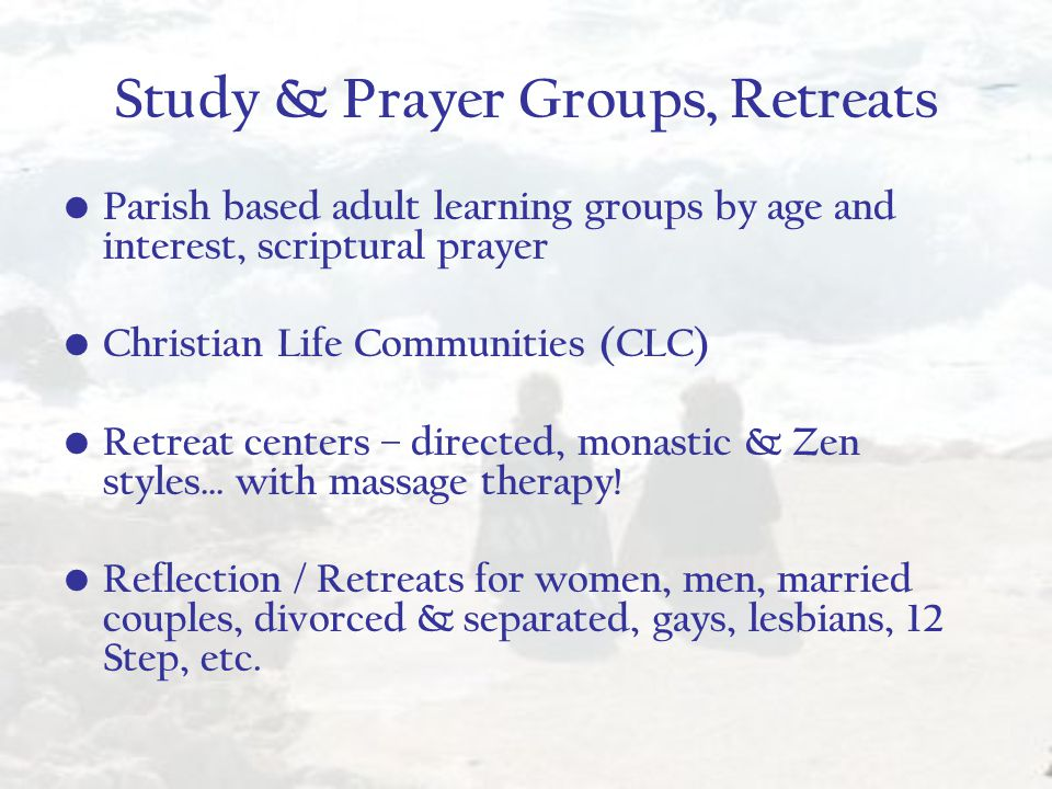 Study & Prayer Groups, Retreats Parish based adult learning groups by age and interest, scriptural prayer Christian Life Communities (CLC) Retreat centers – directed, monastic & Zen styles… with massage therapy.