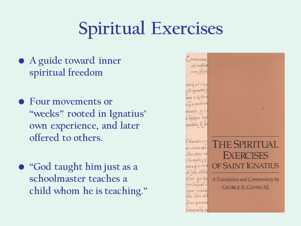 Spiritual Exercises A guide toward inner spiritual freedom Four movements or weeks rooted in Ignatius' own experience, and later offered to others.