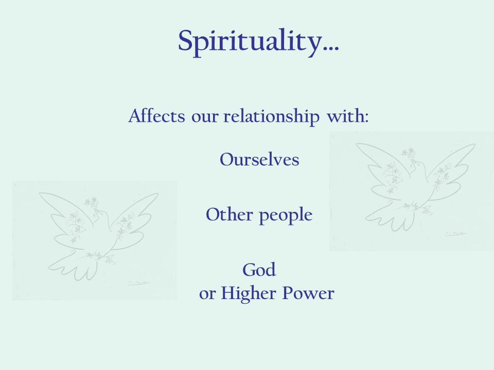 Spirituality… Affects our relationship with: Ourselves Other people God or Higher Power