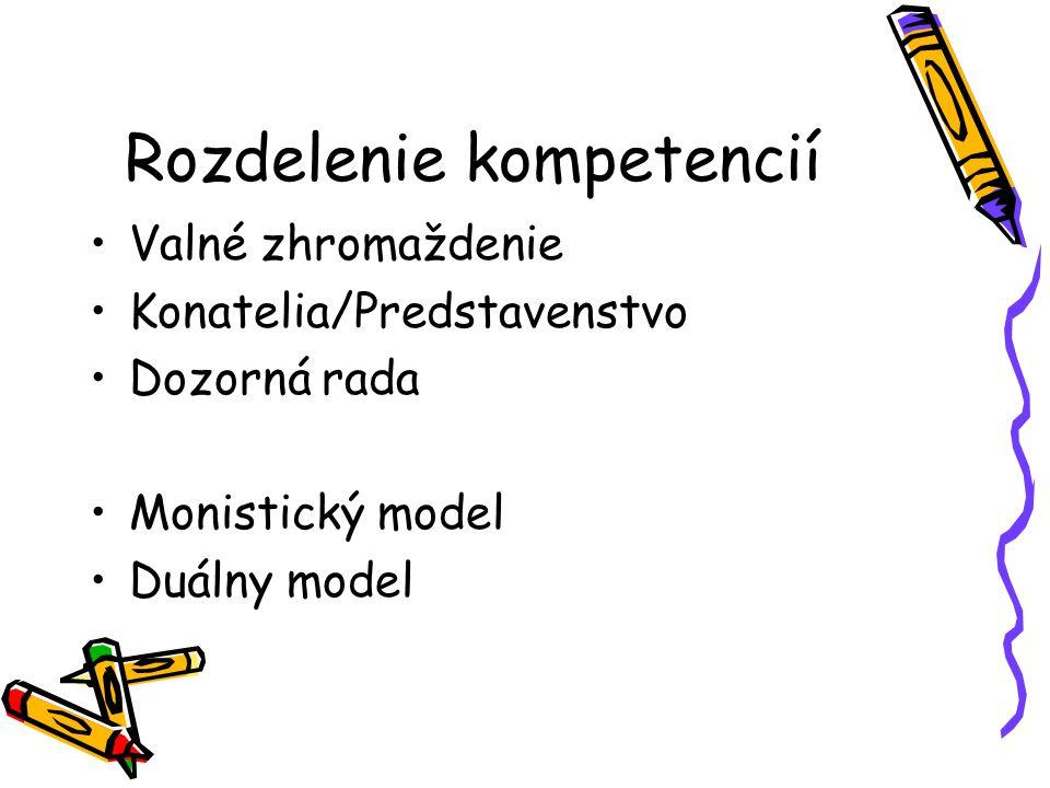 Rozdelenie kompetencií Valné zhromaždenie Konatelia/Predstavenstvo Dozorná rada Monistický model Duálny model