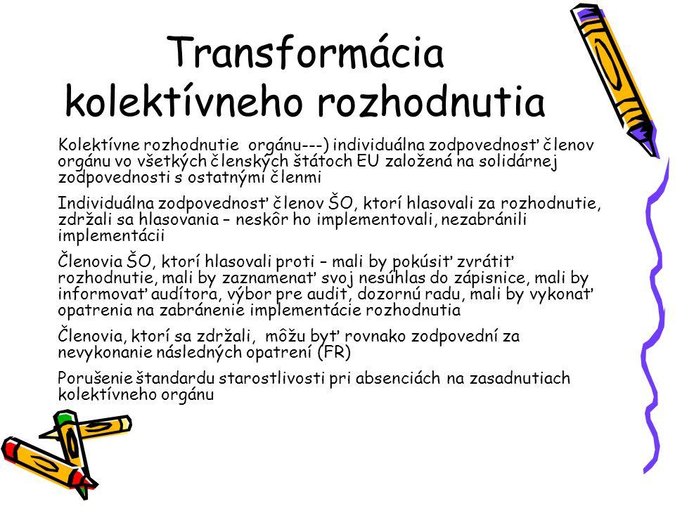Transformácia kolektívneho rozhodnutia Kolektívne rozhodnutie orgánu---) individuálna zodpovednosť členov orgánu vo všetkých členských štátoch EU založená na solidárnej zodpovednosti s ostatnými členmi Individuálna zodpovednosť členov ŠO, ktorí hlasovali za rozhodnutie, zdržali sa hlasovania – neskôr ho implementovali, nezabránili implementácii Členovia ŠO, ktorí hlasovali proti – mali by pokúsiť zvrátiť rozhodnutie, mali by zaznamenať svoj nesúhlas do zápisnice, mali by informovať audítora, výbor pre audit, dozornú radu, mali by vykonať opatrenia na zabránenie implementácie rozhodnutia Členovia, ktorí sa zdržali, môžu byť rovnako zodpovední za nevykonanie následných opatrení (FR) Porušenie štandardu starostlivosti pri absenciách na zasadnutiach kolektívneho orgánu