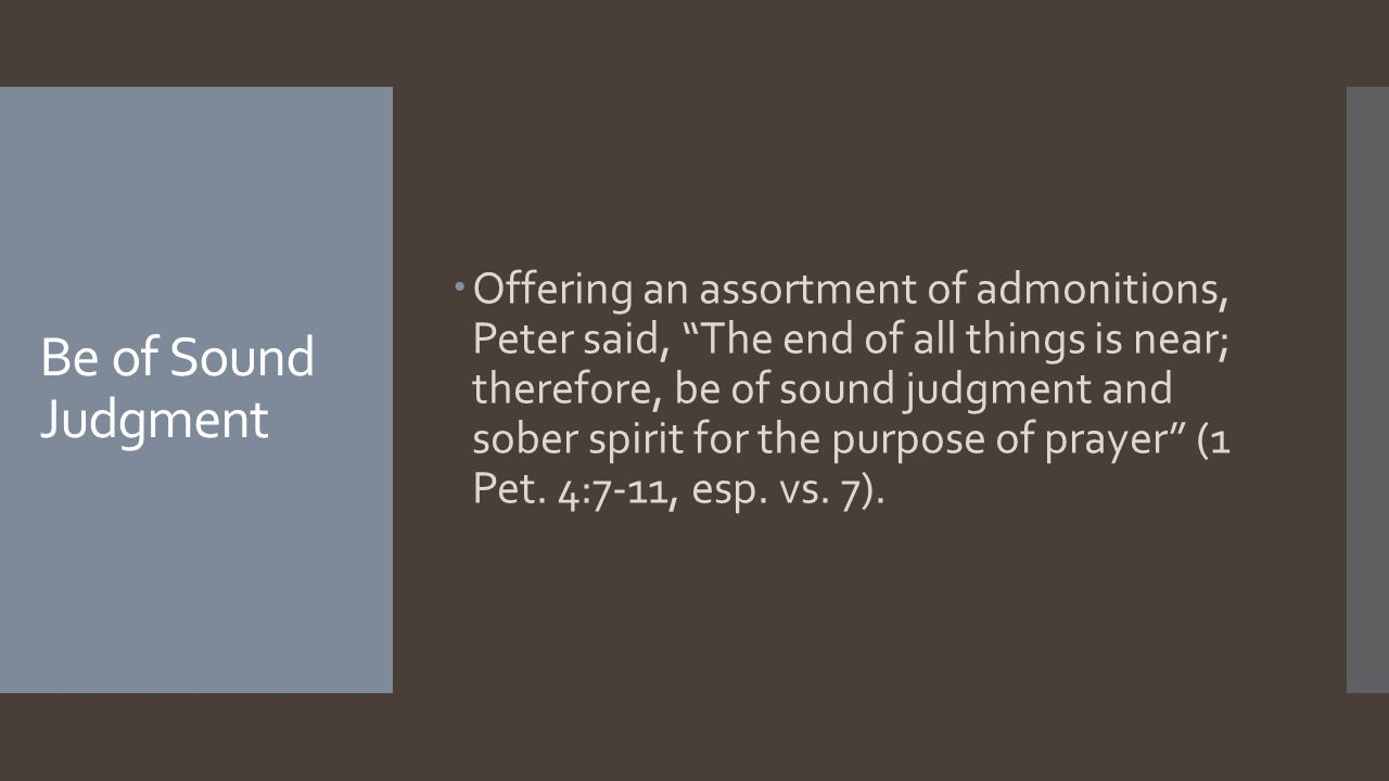 """Be of Sound Judgment  Offering an assortment of admonitions, Peter said, """"The end of all things is near; therefore, be of sound judgment and sober sp"""