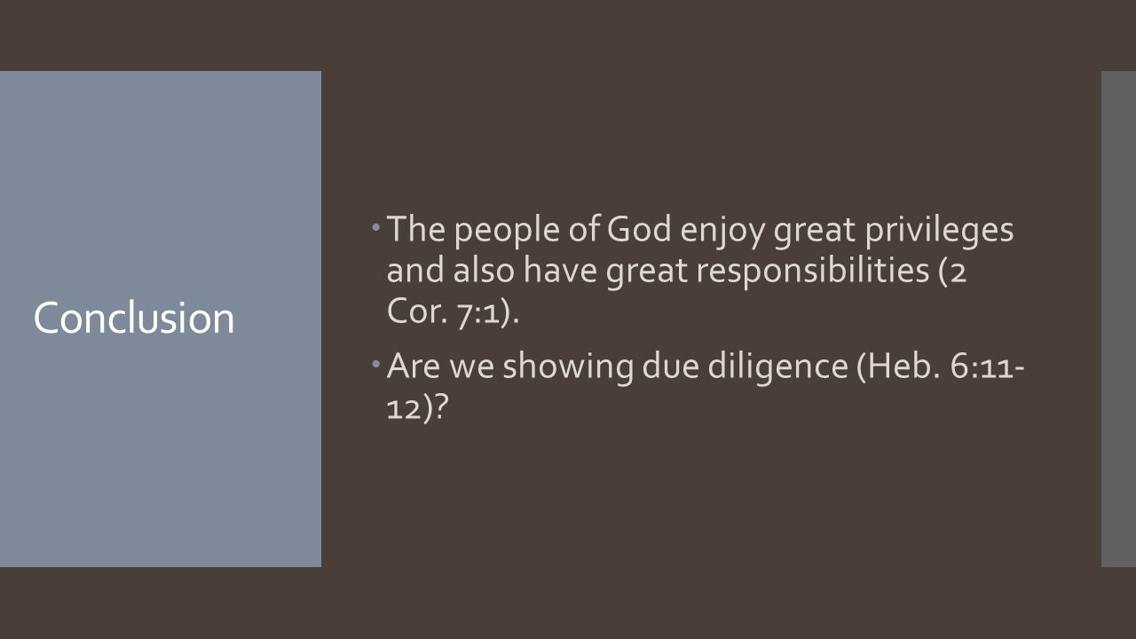 Conclusion  The people of God enjoy great privileges and also have great responsibilities (2 Cor. 7:1).  Are we showing due diligence (Heb. 6:11- 12