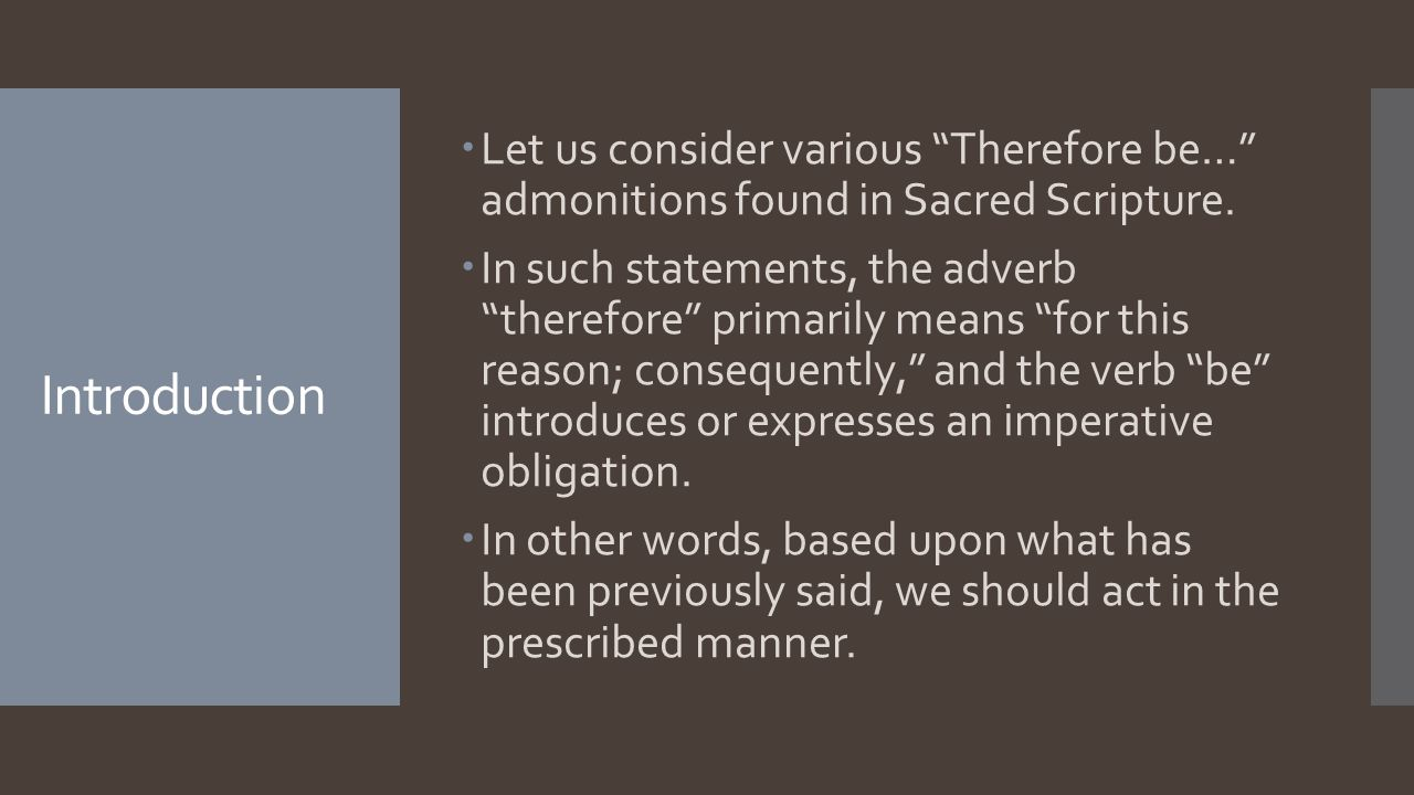 Introduction  Let us consider various Therefore be… admonitions found in Sacred Scripture.