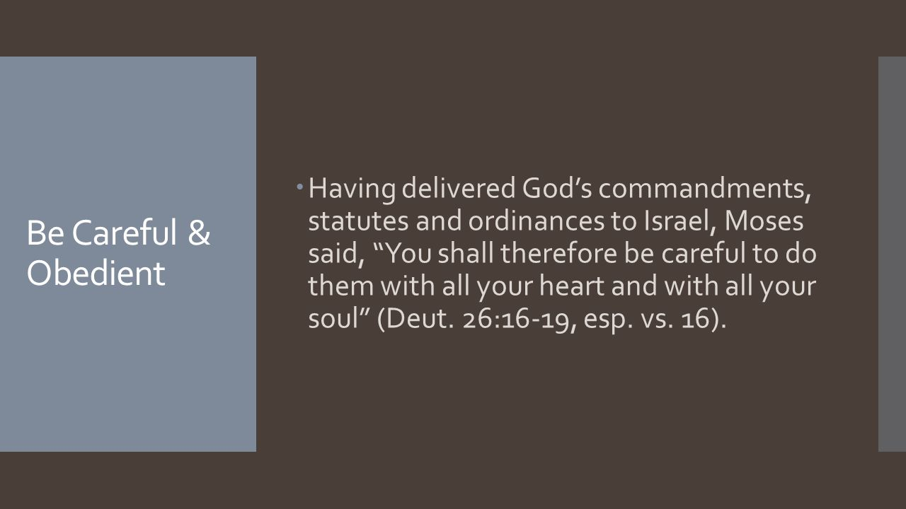 Be Careful & Obedient  Having delivered God's commandments, statutes and ordinances to Israel, Moses said, You shall therefore be careful to do them with all your heart and with all your soul (Deut.