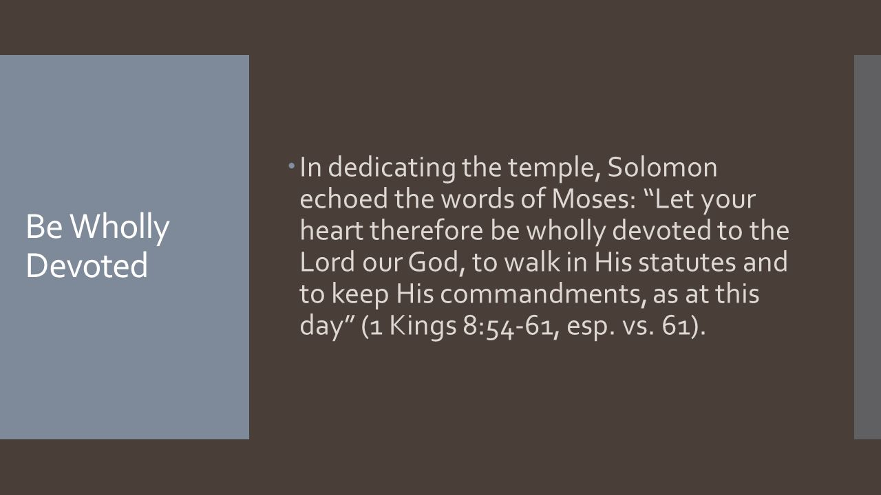 Be Wholly Devoted  In dedicating the temple, Solomon echoed the words of Moses: Let your heart therefore be wholly devoted to the Lord our God, to walk in His statutes and to keep His commandments, as at this day (1 Kings 8:54-61, esp.