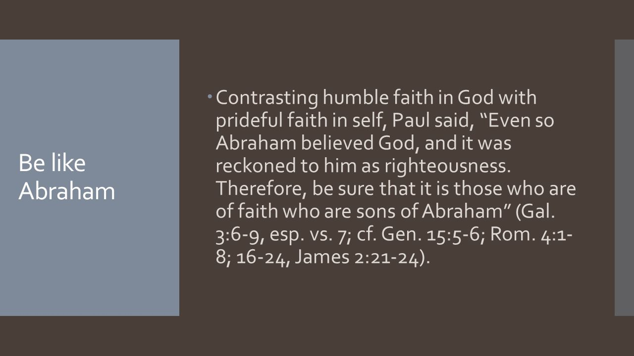 Be like Abraham  Contrasting humble faith in God with prideful faith in self, Paul said, Even so Abraham believed God, and it was reckoned to him as righteousness.