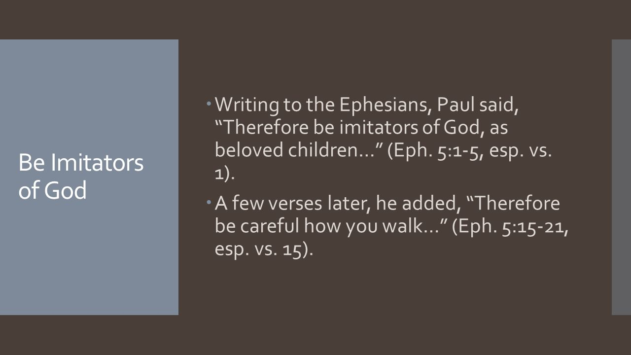 """Be Imitators of God  Writing to the Ephesians, Paul said, """"Therefore be imitators of God, as beloved children…"""" (Eph. 5:1-5, esp. vs. 1).  A few ver"""