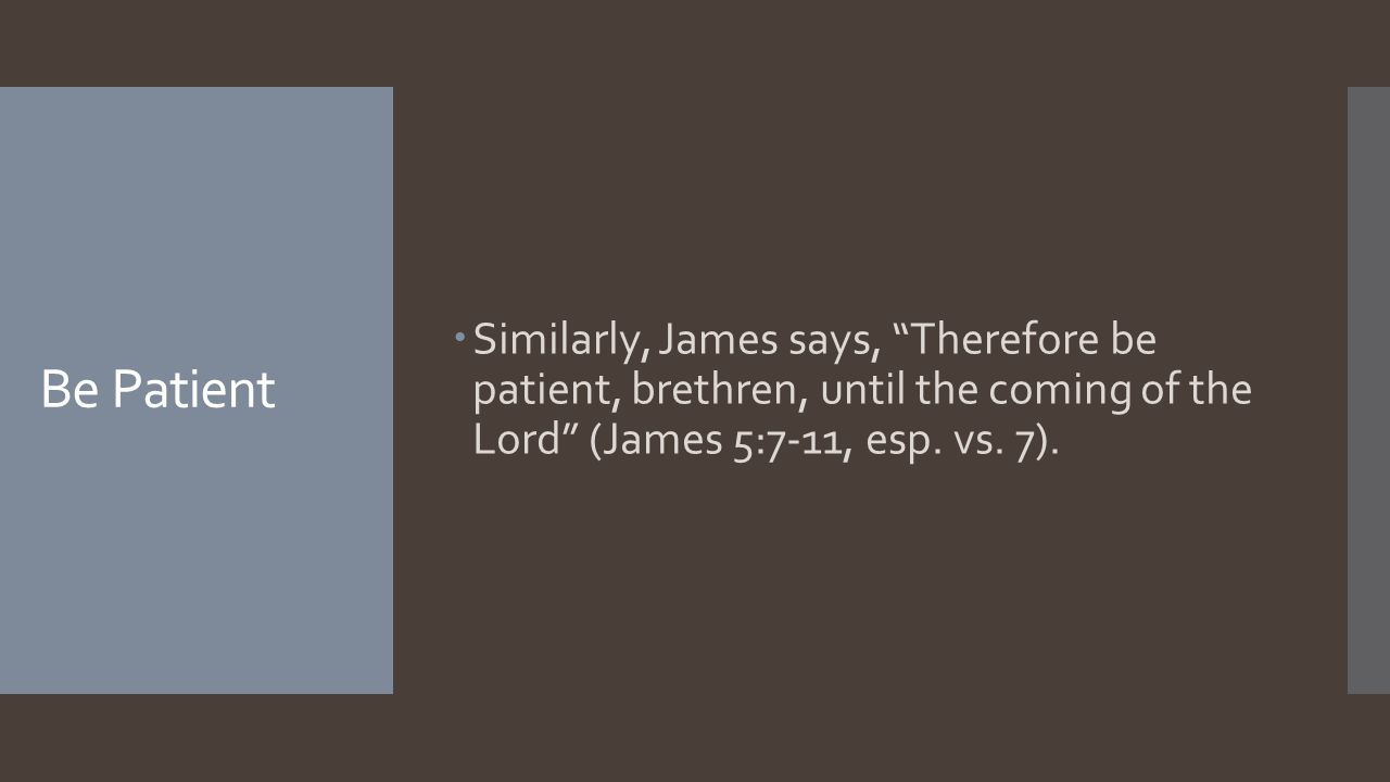 Be Patient  Similarly, James says, Therefore be patient, brethren, until the coming of the Lord (James 5:7-11, esp.