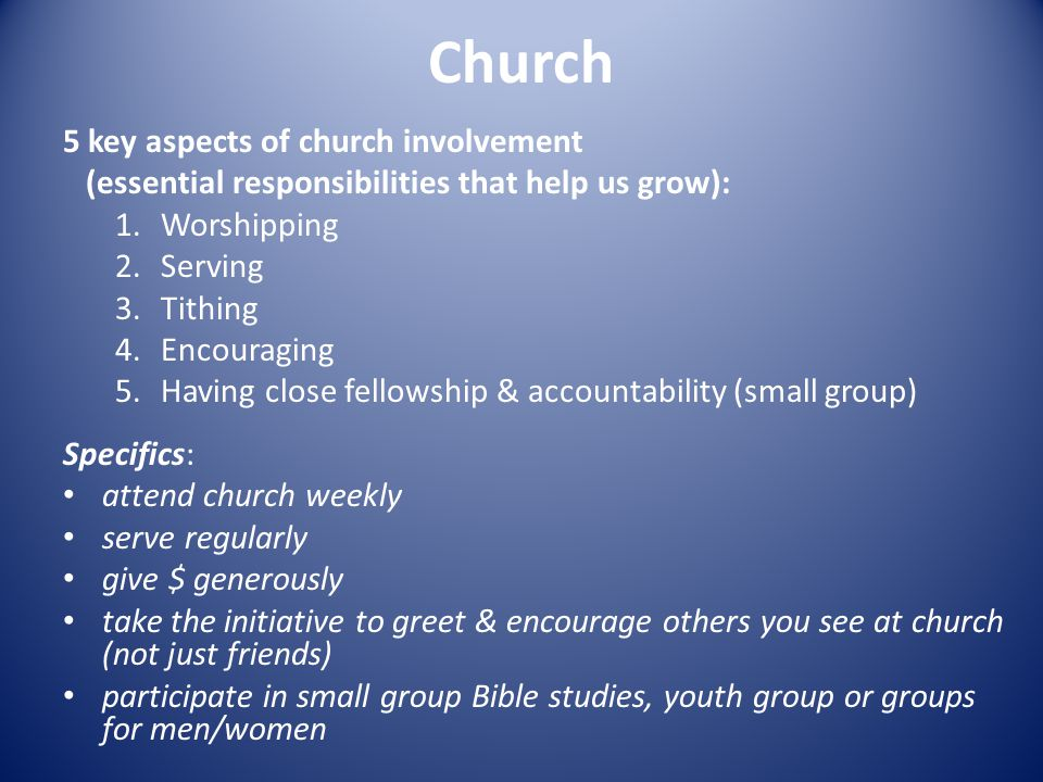 Church 5 key aspects of church involvement (essential responsibilities that help us grow): 1.Worshipping 2.Serving 3.Tithing 4.Encouraging 5.Having close fellowship & accountability (small group) Specifics: attend church weekly serve regularly give $ generously take the initiative to greet & encourage others you see at church (not just friends) participate in small group Bible studies, youth group or groups for men/women