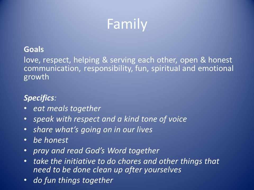 Family Goals love, respect, helping & serving each other, open & honest communication, responsibility, fun, spiritual and emotional growth Specifics: eat meals together speak with respect and a kind tone of voice share what's going on in our lives be honest pray and read God's Word together take the initiative to do chores and other things that need to be done clean up after yourselves do fun things together