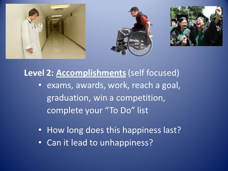 Level 2: Accomplishments (self focused) exams, awards, work, reach a goal, graduation, win a competition, complete your To Do list How long does this happiness last.