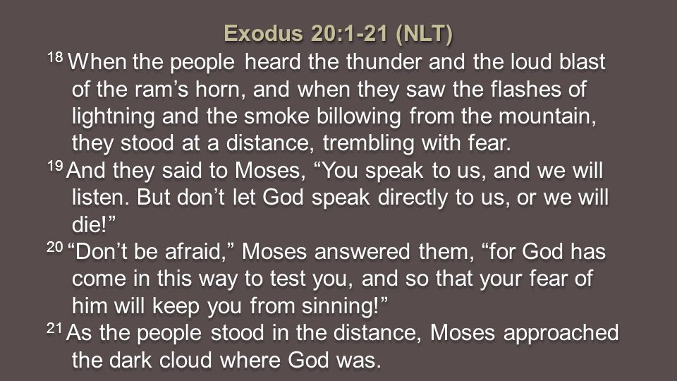 Exodus 20:1-21 (NLT) 18 When the people heard the thunder and the loud blast of the ram's horn, and when they saw the flashes of lightning and the smoke billowing from the mountain, they stood at a distance, trembling with fear.