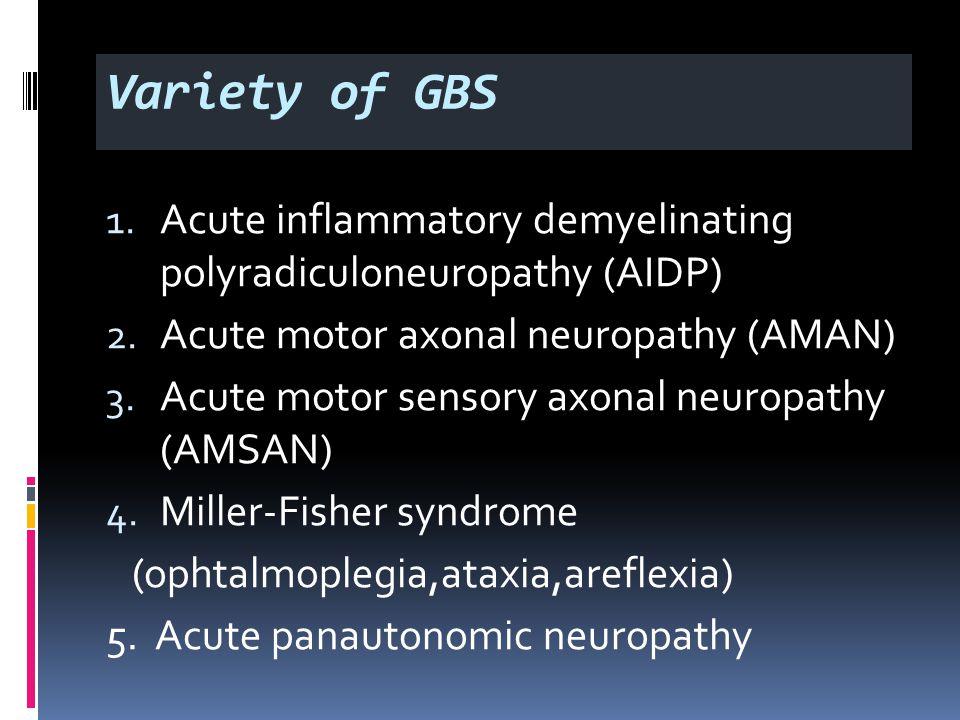 Variety of GBS 1. Acute inflammatory demyelinating polyradiculoneuropathy (AIDP) 2.