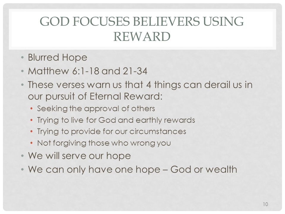 GOD FOCUSES BELIEVERS USING REWARD The cure for blurry vision: Set your hope on your treasure in heaven Seek the Kingdom of Heaven Obey God's Commands Honor God through the circumstances He gives you God assures us He will provide for us in the temporal if we focus on eternity 11