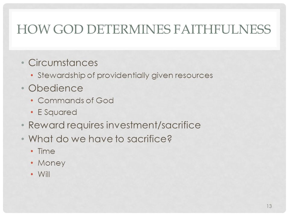 HOW GOD DETERMINES FAITHFULNESS Circumstances Stewardship of providentially given resources Obedience Commands of God E Squared Reward requires investment/sacrifice What do we have to sacrifice.