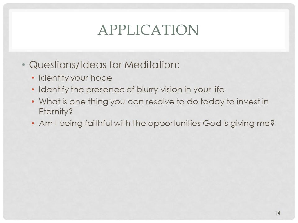 APPLICATION Questions/Ideas for Meditation: Identify your hope Identify the presence of blurry vision in your life What is one thing you can resolve to do today to invest in Eternity.
