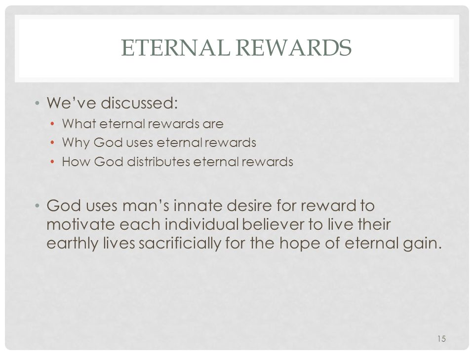 ETERNAL REWARDS We've discussed: What eternal rewards are Why God uses eternal rewards How God distributes eternal rewards God uses man's innate desire for reward to motivate each individual believer to live their earthly lives sacrificially for the hope of eternal gain.