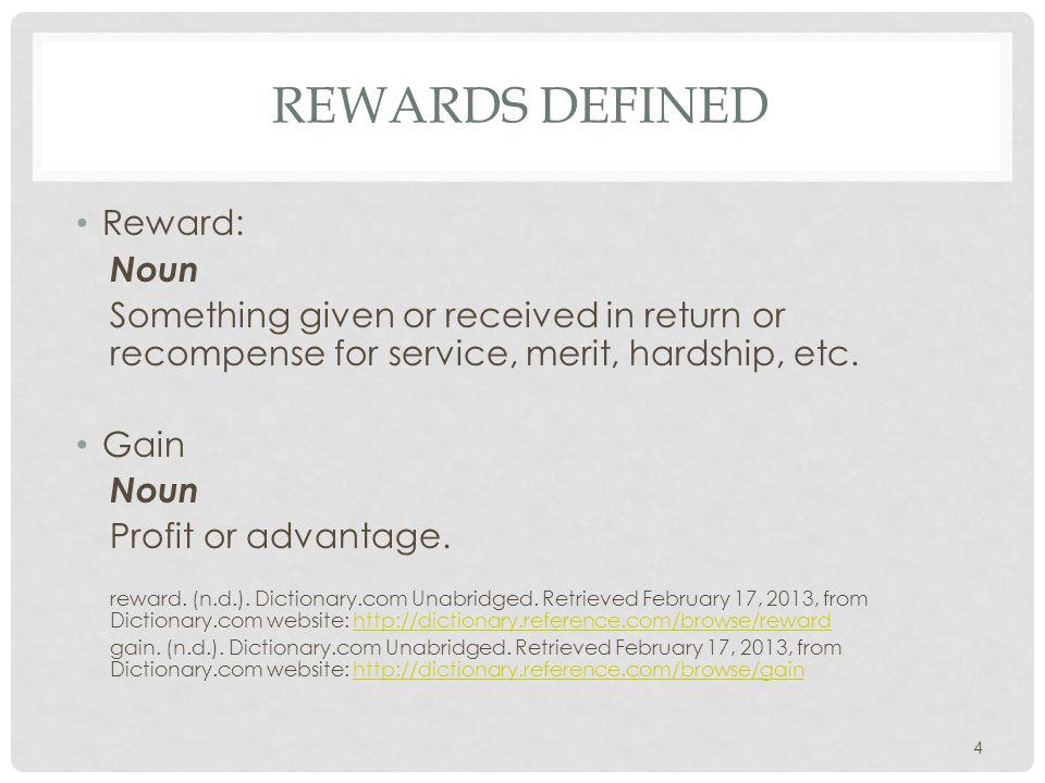REWARDS DEFINED Reward: Noun Something given or received in return or recompense for service, merit, hardship, etc.