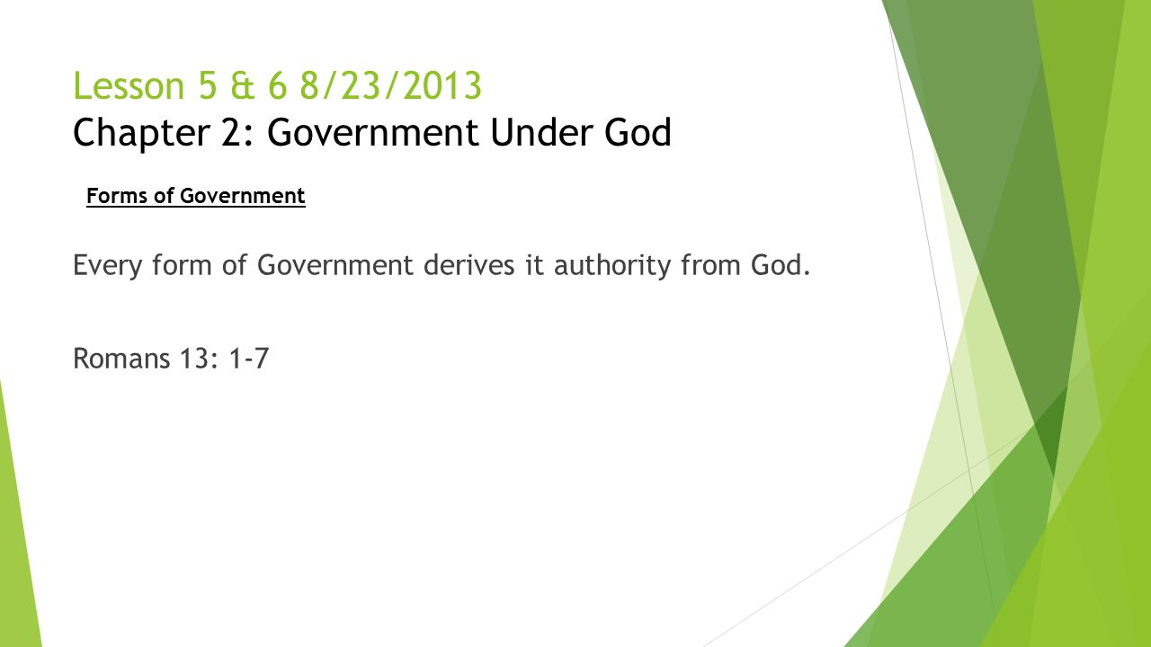 Lesson 5 & 6 8/23/2013 Chapter 2: Government Under God Every form of Government derives it authority from God. Romans 13: 1-7 Forms of Government