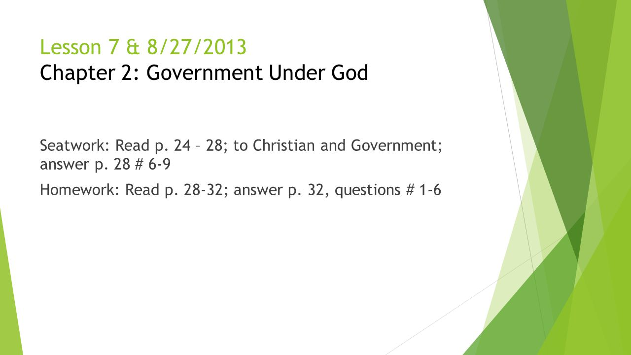 Lesson 7 & 8/27/2013 Chapter 2: Government Under God Seatwork: Read p. 24 – 28; to Christian and Government; answer p. 28 # 6-9 Homework: Read p. 28-3
