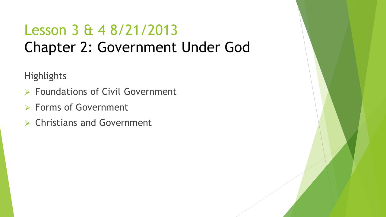 Lesson 3 & 4 8/21/2013 Chapter 2: Government Under God Highlights  Foundations of Civil Government  Forms of Government  Christians and Government
