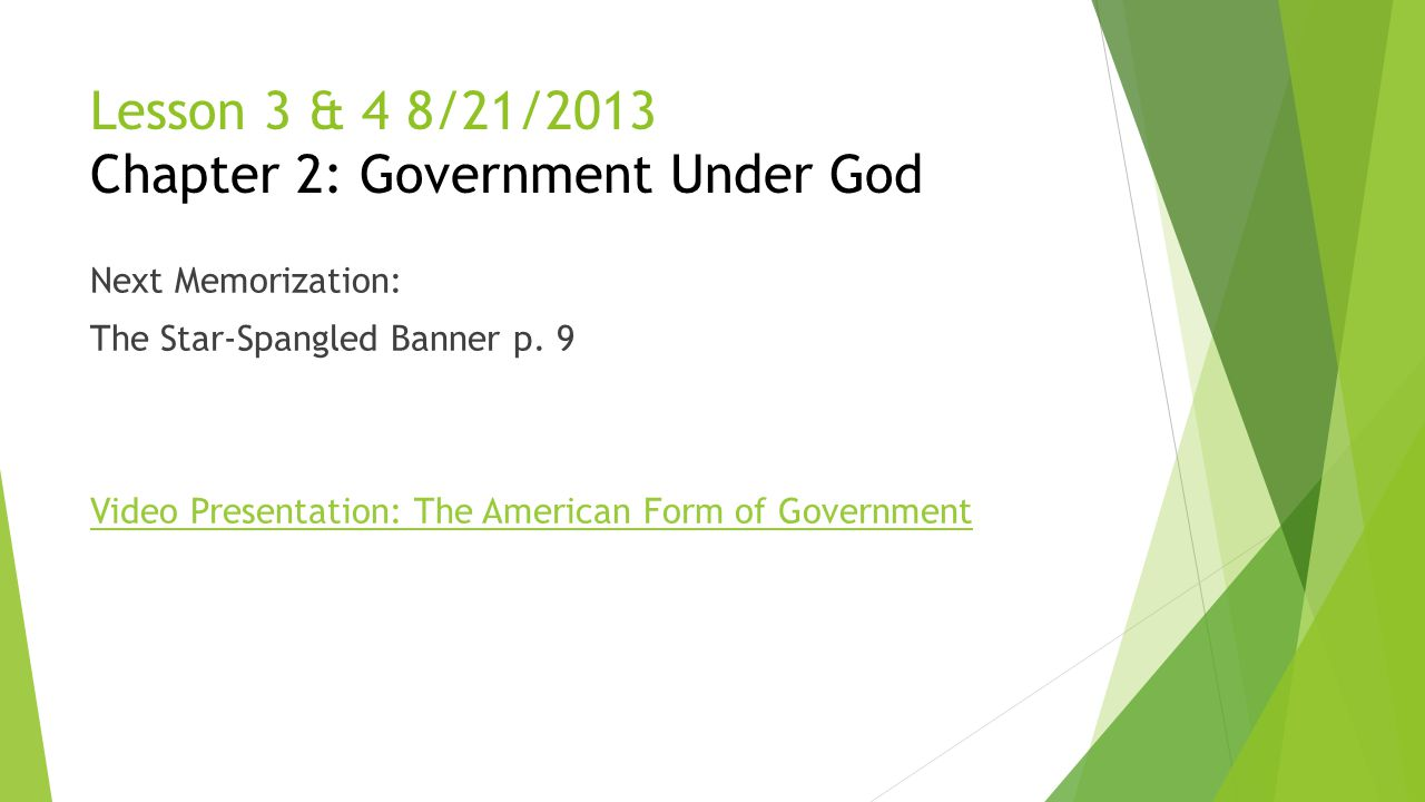 Lesson 3 & 4 8/21/2013 Chapter 2: Government Under God Next Memorization: The Star-Spangled Banner p. 9 Video Presentation: The American Form of Gover