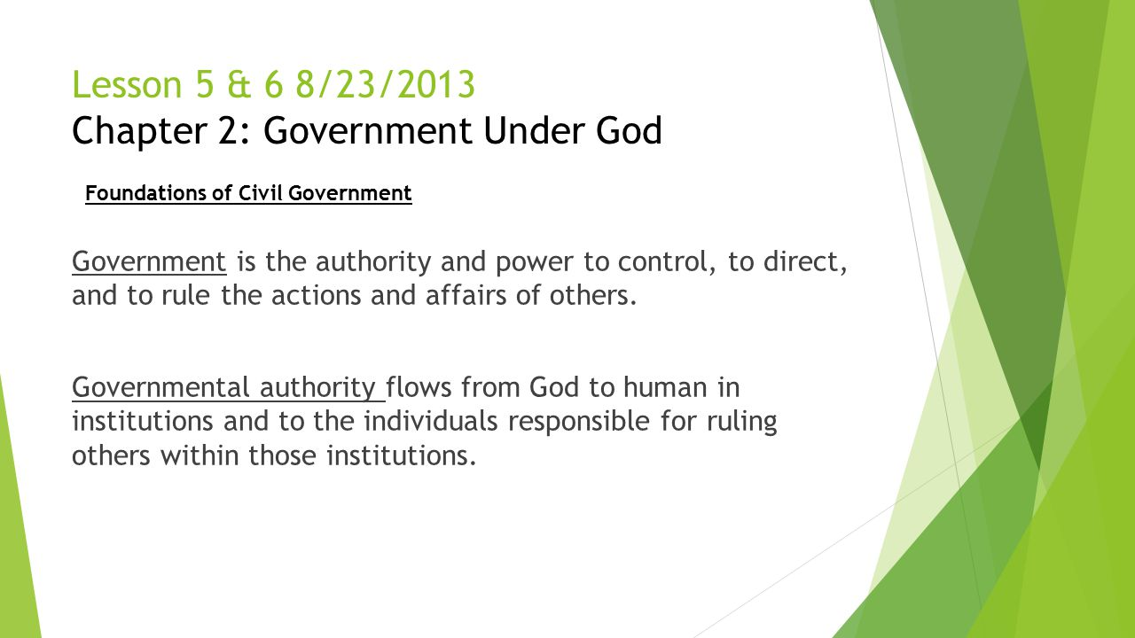 Lesson 5 & 6 8/23/2013 Chapter 2: Government Under God Government is the authority and power to control, to direct, and to rule the actions and affair