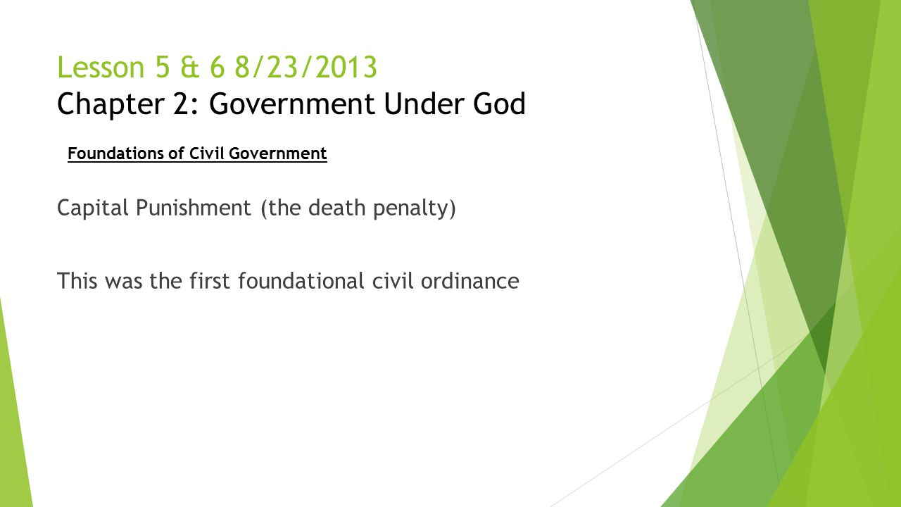 Lesson 5 & 6 8/23/2013 Chapter 2: Government Under God Capital Punishment (the death penalty) This was the first foundational civil ordinance Foundati