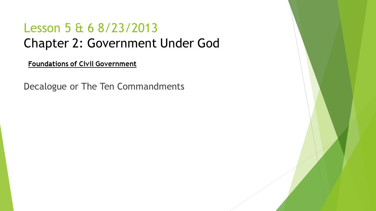 Lesson 5 & 6 8/23/2013 Chapter 2: Government Under God Decalogue or The Ten Commandments Foundations of Civil Government