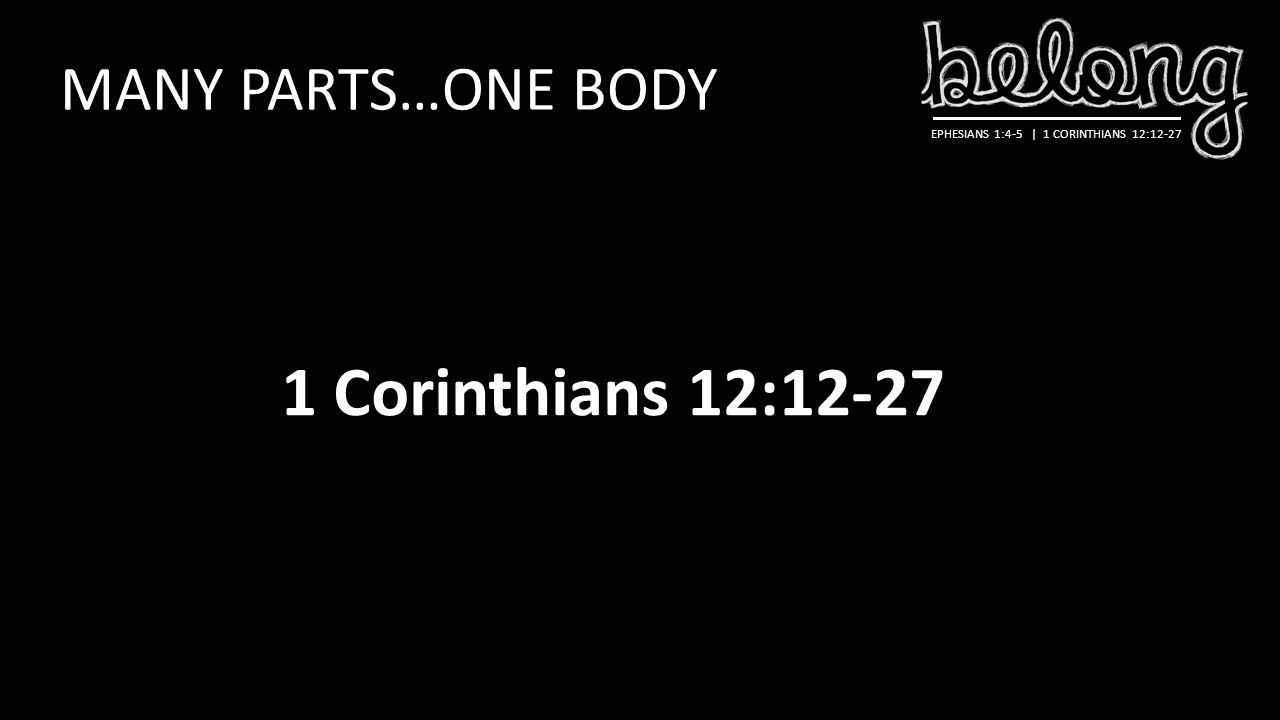 EPHESIANS 1:4-5 | 1 CORINTHIANS 12:12-27 MANY PARTS…ONE BODY 1 Corinthians 12:12-27
