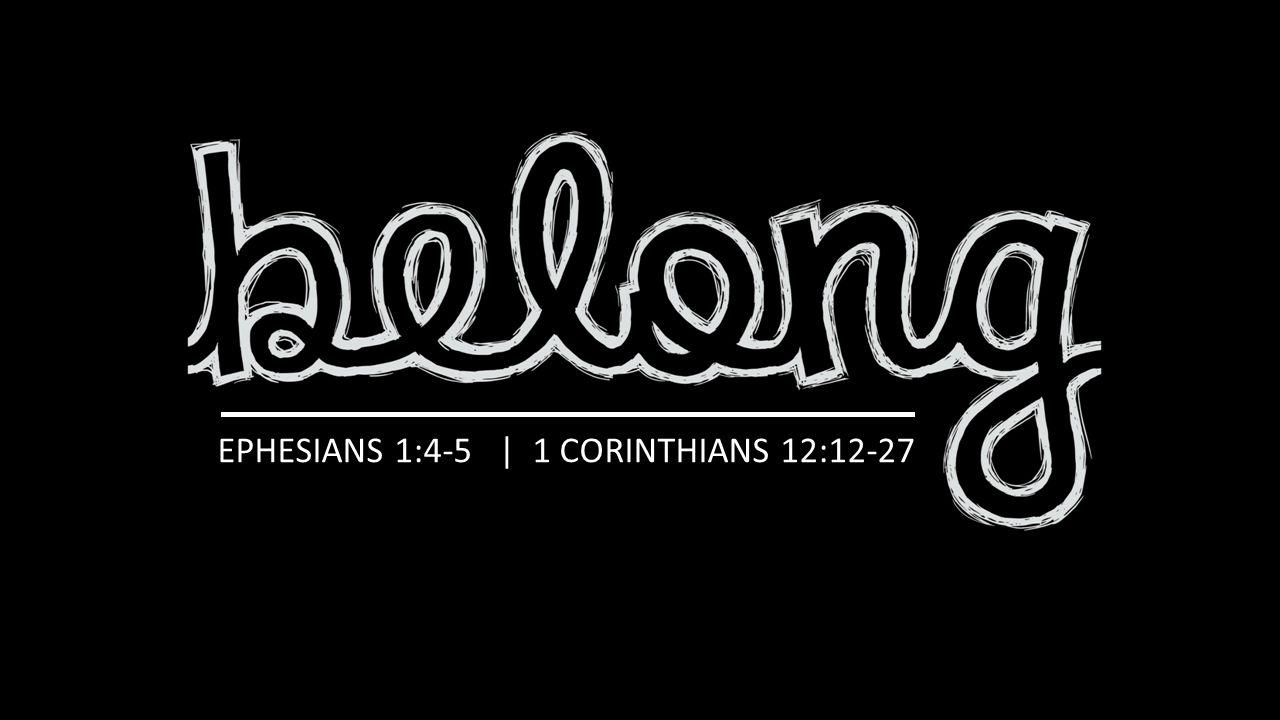 EPHESIANS 1:4-5 | 1 CORINTHIANS 12:12-27