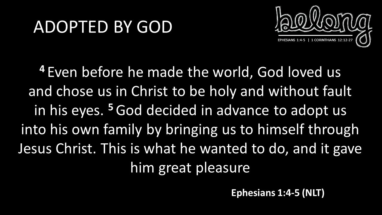 ADOPTED BY GOD 4 Even before he made the world, God loved us and chose us in Christ to be holy and without fault in his eyes.