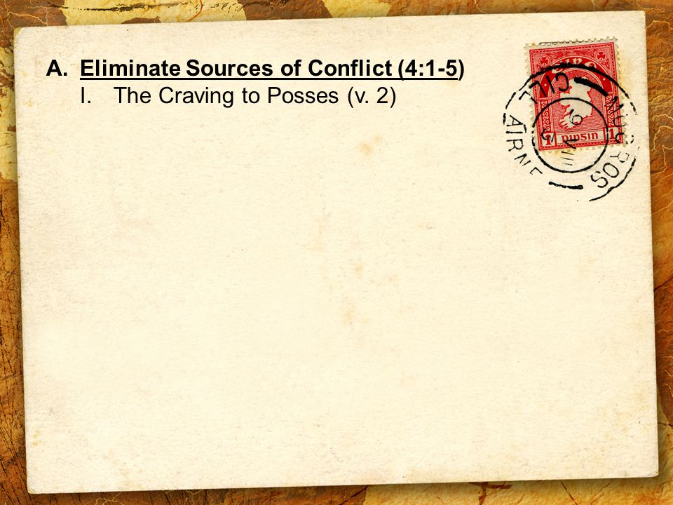 A.Eliminate Sources of Conflict (4:1-5) I.The Craving to Posses (v. 2)