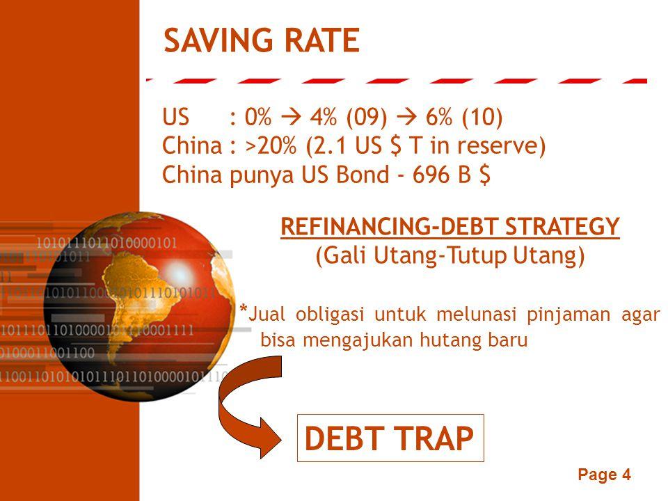 Page 4 SAVING RATE US: 0%  4% (09)  6% (10) China: >20% (2.1 US $ T in reserve) China punya US Bond - 696 B $ REFINANCING-DEBT STRATEGY (Gali Utang-Tutup Utang) * Jual obligasi untuk melunasi pinjaman agar bisa mengajukan hutang baru DEBT TRAP