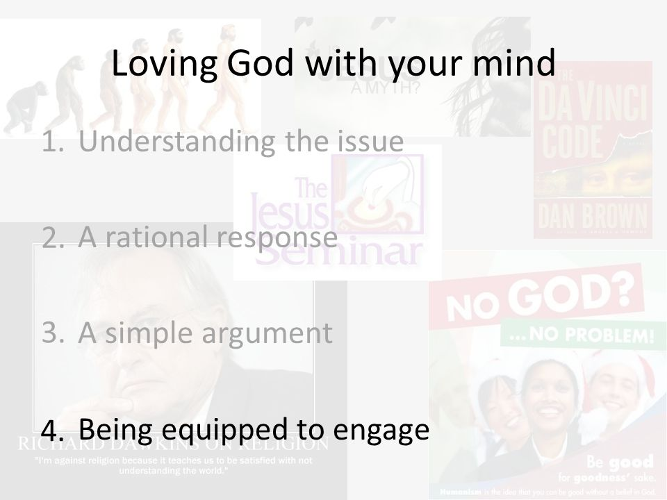 Loving God with your mind Understanding the issue A rational response A simple argument Being equipped to engage 1.