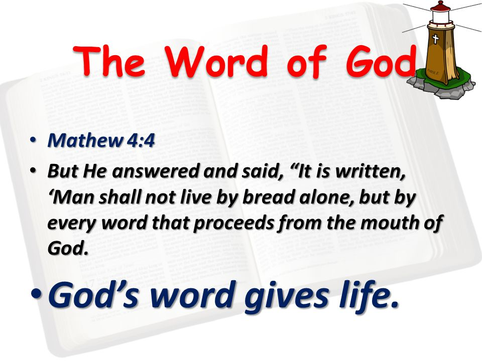 The Word of God Mathew 4:4 Mathew 4:4 But He answered and said, It is written, 'Man shall not live by bread alone, but by every word that proceeds from the mouth of God.