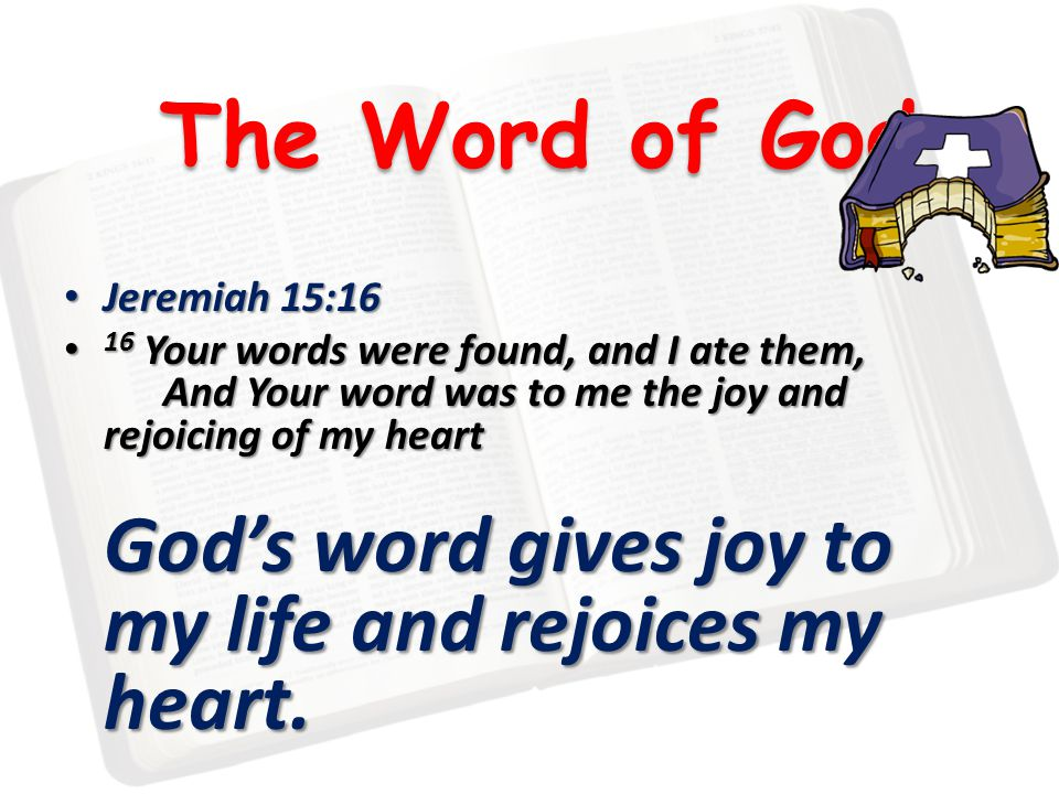 The Word of God Jeremiah 15:16 Jeremiah 15:16 16 Your words were found, and I ate them, And Your word was to me the joy and rejoicing of my heart 16 Your words were found, and I ate them, And Your word was to me the joy and rejoicing of my heart God's word gives joy to my life and rejoices my heart.