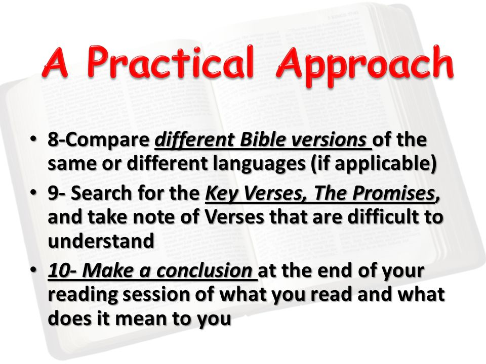 8-Compare different Bible versions of the same or different languages (if applicable) 8-Compare different Bible versions of the same or different languages (if applicable) 9- Search for the Key Verses, The Promises, and take note of Verses that are difficult to understand 9- Search for the Key Verses, The Promises, and take note of Verses that are difficult to understand 10- Make a conclusion at the end of your reading session of what you read and what does it mean to you 10- Make a conclusion at the end of your reading session of what you read and what does it mean to you