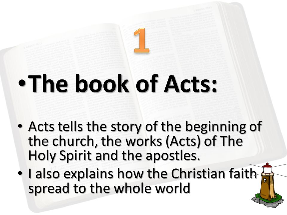 The book of Acts: The book of Acts: Acts tells the story of the beginning of the church, the works (Acts) of The Holy Spirit and the apostles.