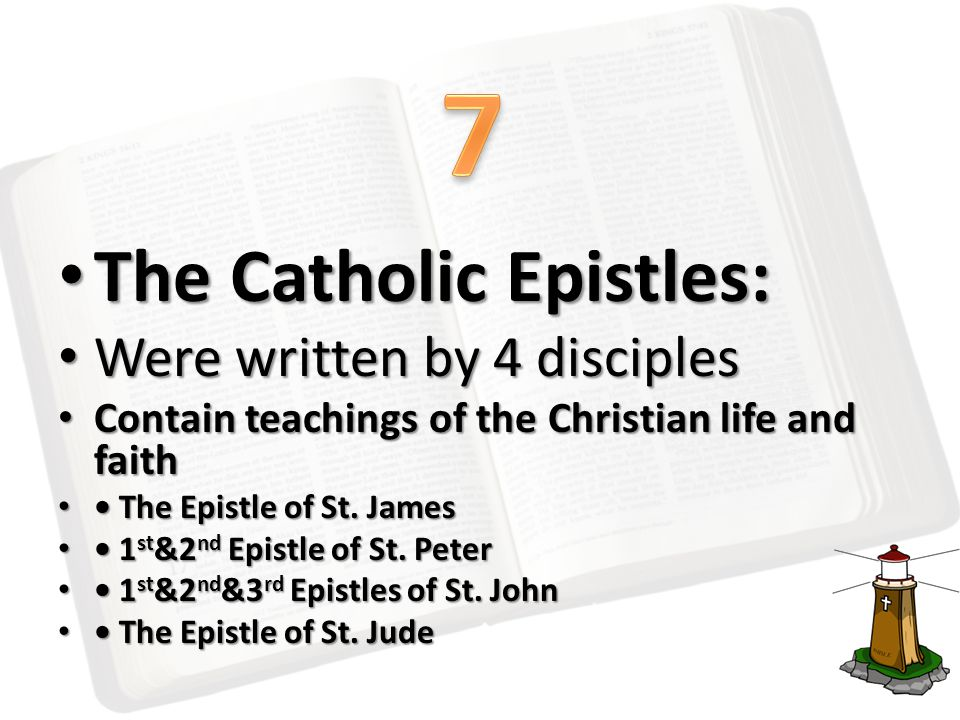 The Catholic Epistles: The Catholic Epistles: Were written by 4 disciples Were written by 4 disciples Contain teachings of the Christian life and fait