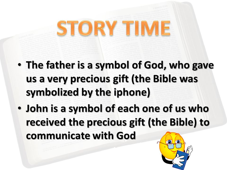 The father is a symbol of God, who gave us a very precious gift (the Bible was symbolized by the iphone) The father is a symbol of God, who gave us a