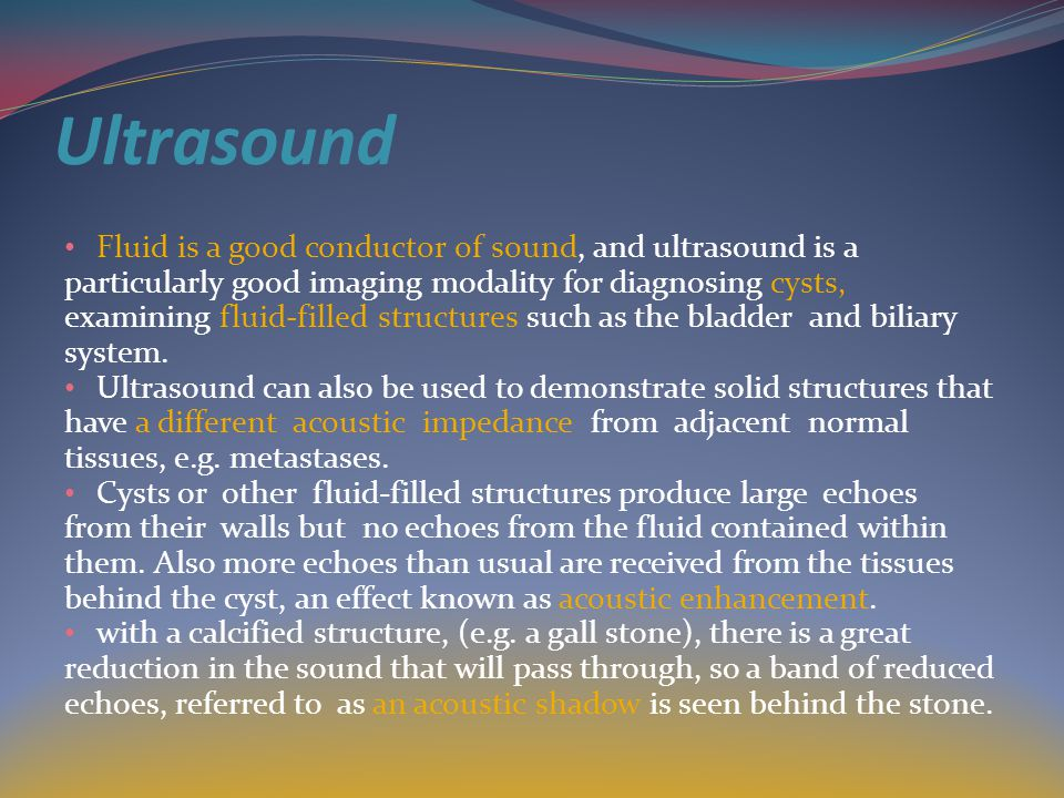 Ultrasound Fluid is a good conductor of sound, and ultrasound is a particularly good imaging modality for diagnosing cysts, examining fluid-filled structures such as the bladder and biliary system.