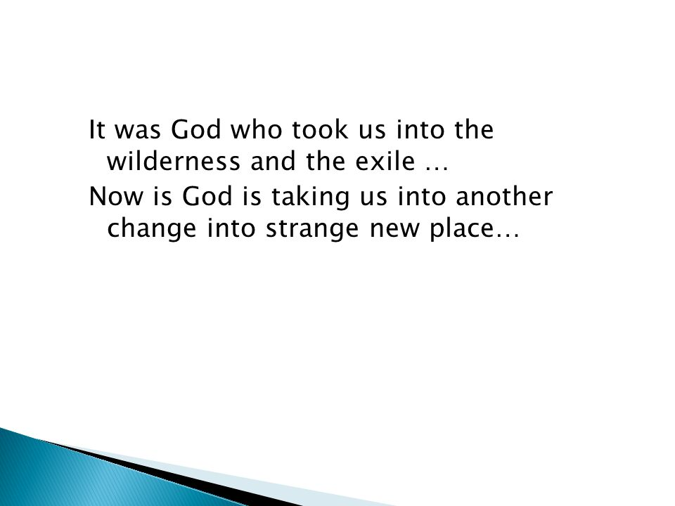 It was God who took us into the wilderness and the exile … Now is God is taking us into another change into strange new place…