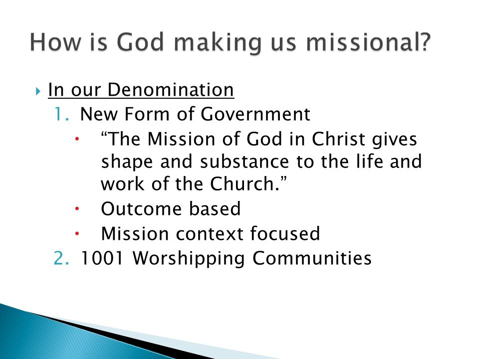  In our Denomination 1.New Form of Government  The Mission of God in Christ gives shape and substance to the life and work of the Church.  Outcome based  Mission context focused 2.1001 Worshipping Communities