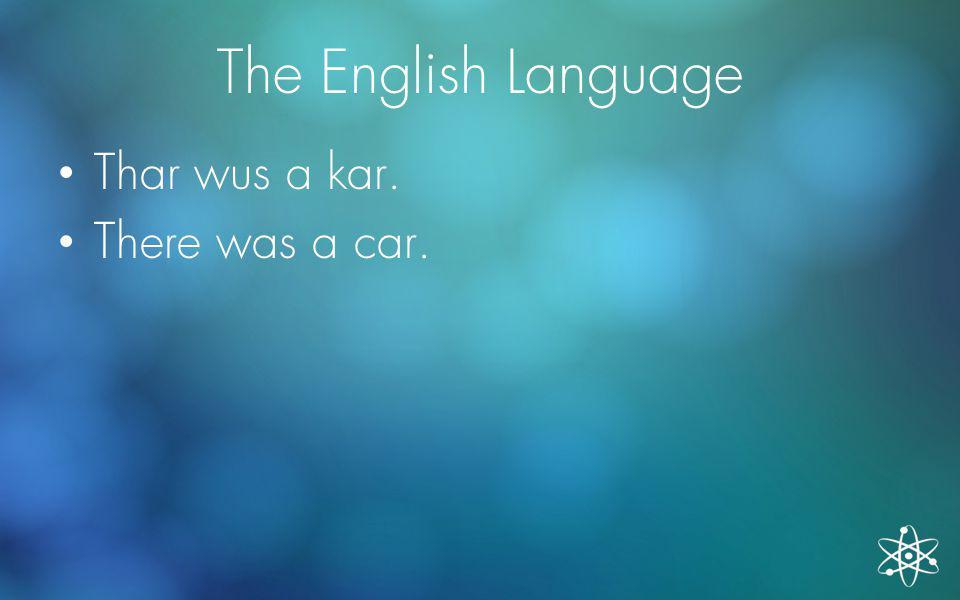 The English Language Thar wus a kar. There was a car.