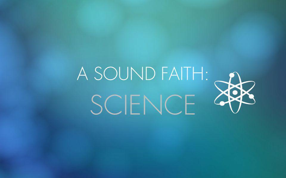 A SOUND FAITH: SCIENCE