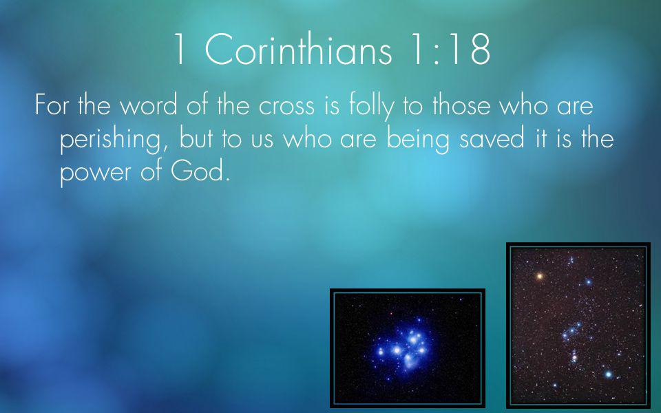 1 Corinthians 1:18 For the word of the cross is folly to those who are perishing, but to us who are being saved it is the power of God.