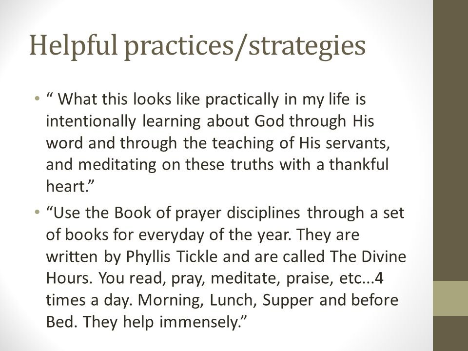 Helpful practices/strategies What this looks like practically in my life is intentionally learning about God through His word and through the teaching of His servants, and meditating on these truths with a thankful heart. Use the Book of prayer disciplines through a set of books for everyday of the year.